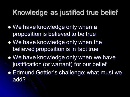 Knowledge as justified true belief We have knowledge only when a proposition is believed to be true We have knowledge only when a proposition is believed.