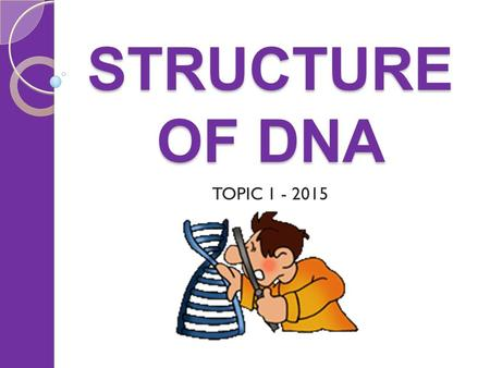 STRUCTURE OF DNA TOPIC 1 - 2015.