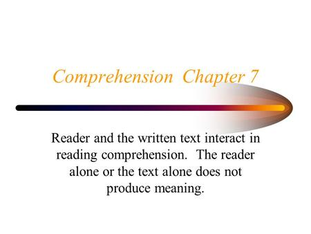 Comprehension Chapter 7 Reader and the written text interact in reading comprehension. The reader alone or the text alone does not produce meaning.