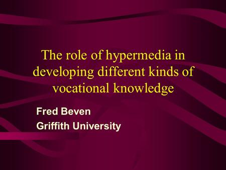 The role of hypermedia in developing different kinds of vocational knowledge Fred Beven Griffith University.