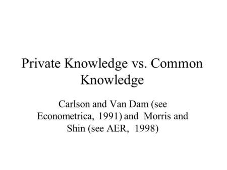 Private Knowledge vs. Common Knowledge Carlson and Van Dam (see Econometrica, 1991) and Morris and Shin (see AER, 1998)