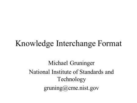 Knowledge Interchange Format Michael Gruninger National Institute of Standards and Technology