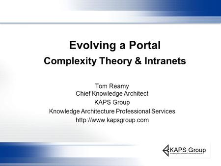 Evolving a Portal Complexity Theory & Intranets Tom Reamy Chief Knowledge Architect KAPS Group Knowledge Architecture Professional Services