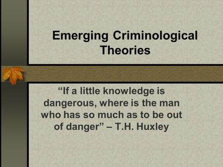 "Emerging Criminological Theories ""If a little knowledge is dangerous, where is the man who has so much as to be out of danger"" – T.H. Huxley."