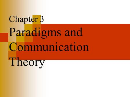 Chapter 3 Paradigms and Communication Theory. Paradigms and Communication Theory Paradigm Shift (see discussion of Kuhn, Ch. 2) Paradigm: Metatheory: