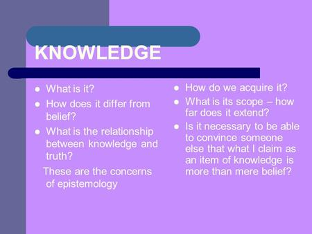 KNOWLEDGE What is it? How does it differ from belief? What is the relationship between knowledge and truth? These are the concerns of epistemology How.