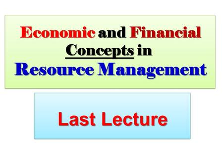 Economic and Financial Concepts in Resource Management Last Lecture.
