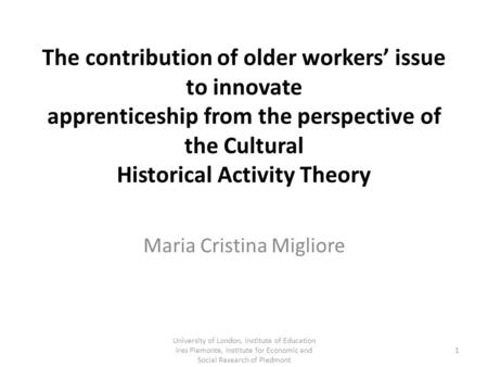 The contribution of older workers' issue to innovate apprenticeship from the perspective of the Cultural Historical Activity Theory Maria Cristina Migliore.