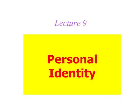 Lecture 9 Personal Identity. Topics for this lecture: The body theory, which leads to The brain theory The soul theory The psychological theory, which.