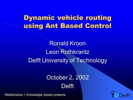 Mediamatics / Knowledge based systems Dynamic vehicle routing using Ant Based Control Ronald Kroon Leon Rothkrantz Delft University of Technology October.