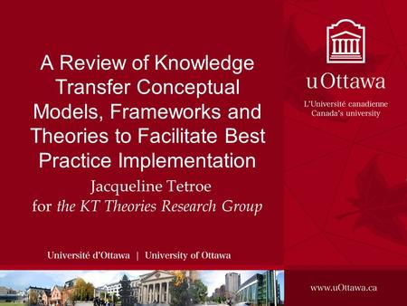 A Review of Knowledge Transfer Conceptual Models, Frameworks and Theories to Facilitate Best Practice Implementation Jacqueline Tetroe for the KT Theories.