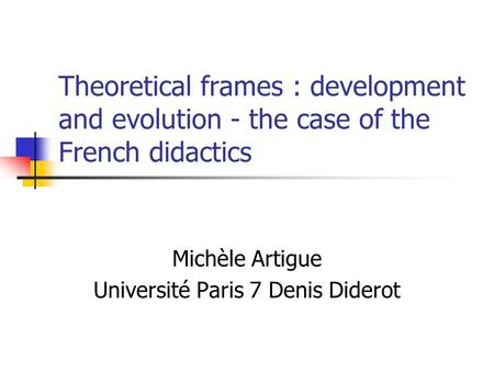 Theoretical frames : development and evolution - the case of the French didactics Michèle Artigue Université Paris 7 Denis Diderot.