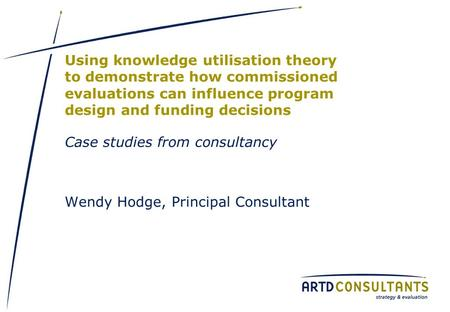 Using knowledge utilisation theory to demonstrate how commissioned evaluations can influence program design and funding decisions Case studies from consultancy.