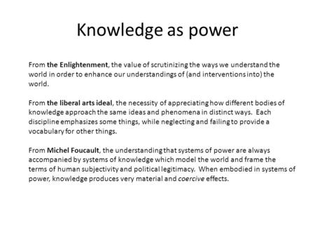 Knowledge as power From the Enlightenment, the value of scrutinizing the ways we understand the world in order to enhance our understandings of (and interventions.