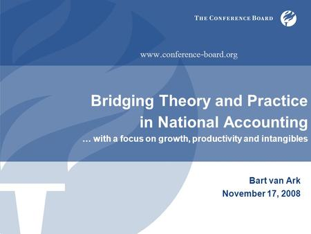 Bridging Theory and Practice in National Accounting … with a focus on growth, productivity and intangibles Bart van Ark November 17, 2008 www. conference.