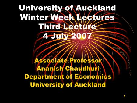 1 University of Auckland Winter Week Lectures Third Lecture 4 July 2007 Associate Professor Ananish Chaudhuri Department of Economics University of Auckland.