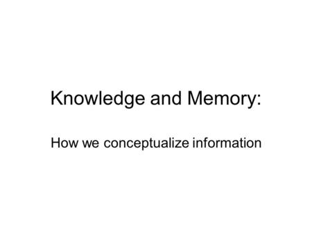 Knowledge and Memory: How we conceptualize information.