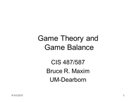9/14/20151 Game Theory and Game Balance CIS 487/587 Bruce R. Maxim UM-Dearborn.
