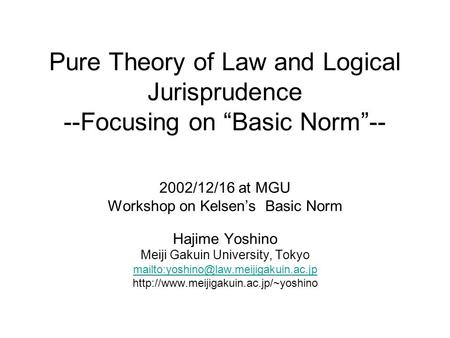 "Pure Theory of Law and Logical Jurisprudence --Focusing on ""Basic Norm""-- 2002/12/16 at MGU Workshop on Kelsen's Basic Norm Hajime Yoshino Meiji Gakuin."