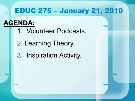 EDUC 275 – January 21, 2010 AGENDA: AGENDA: 1. Volunteer Podcasts. 2. Learning Theory. 3. Inspiration Activity.