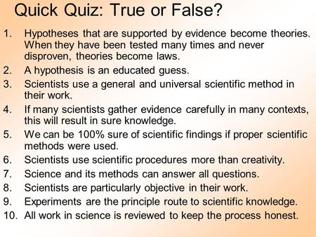 Quick Quiz: True or False? 1.Hypotheses that are supported by evidence become theories. When they have been tested many times and never disproven, theories.