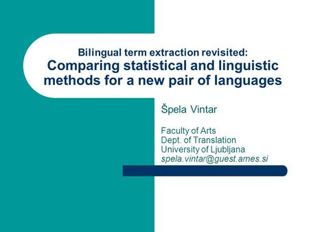 Bilingual term extraction revisited: Comparing statistical and linguistic methods for a new pair of languages Špela Vintar Faculty of Arts Dept. of Translation.