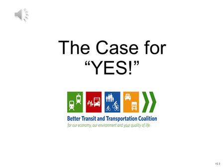 "The Case for ""YES!"" V2.3 What got us here: The Referendum 2013 BC Election Transportation Referendum was a platform promise The Mayors' challenge: 1.Come."