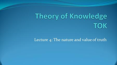 "Lecture 4: The nature and value of truth. What is truth? Like the questions ""What is knowledge?"" and ""What turns a true belief into knowledge?"" asked."