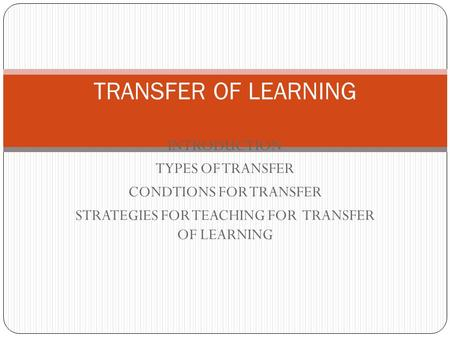 INTRODUCTION TYPES OF TRANSFER CONDTIONS FOR TRANSFER STRATEGIES FOR TEACHING FOR TRANSFER OF LEARNING TRANSFER OF LEARNING.