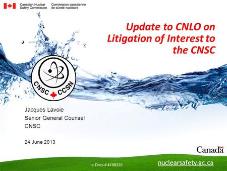 Nuclearsafety.gc.ca e-Docs # 4156335 Update to CNLO on Litigation of Interest to the CNSC Jacques Lavoie Senior General Counsel CNSC 24 June 2013.