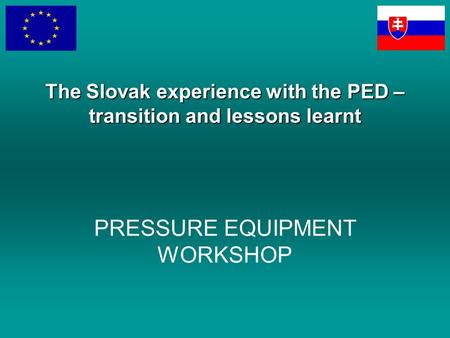 PRESSURE EQUIPMENT WORKSHOP The Slovak experience with the PED – transition and lessons learnt.