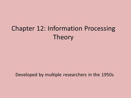 Chapter 12: Information Processing Theory Developed by multiple researchers in the 1950s.