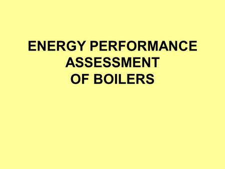 ENERGY PERFORMANCE ASSESSMENT OF BOILERS. Introduction Performance of the boiler, like efficiency and evaporation ratio reduces with time, due to 1.Poor.