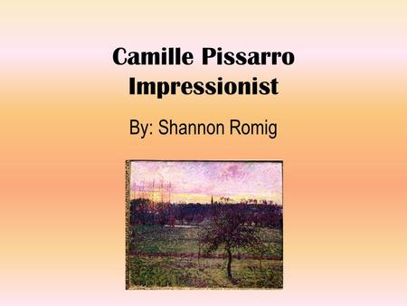 Camille Pissarro Impressionist By: Shannon Romig.
