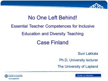 No One Left Behind! Essential Teacher Competences for Inclusive Education and Diversity Teaching Case Finland Suvi Lakkala Ph.D, University lecturer The.