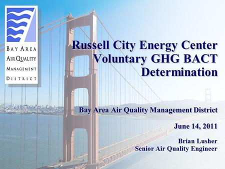 Russell City Energy Center Voluntary GHG BACT Determination Bay Area Air Quality Management District June 14, 2011 Brian Lusher Senior Air Quality Engineer.