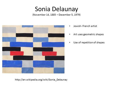 Sonia Delaunay (November 14, 1885 – December 5, 1979) Jewish- French artist Art uses geometric shapes Use of repetition of shapes