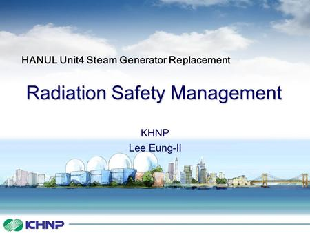 Radiation Safety Management KHNP Lee Eung-Il HANUL Unit4 Steam Generator Replacement.