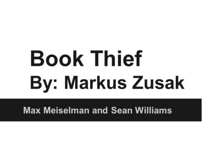Book Thief By: Markus Zusak Max Meiselman and Sean Williams.