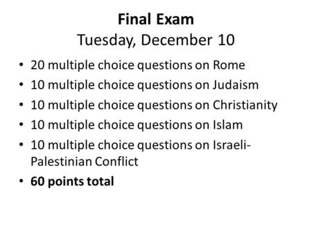 Final Exam Tuesday, December 10 20 multiple choice questions on Rome 10 multiple choice questions on Judaism 10 multiple choice questions on Christianity.