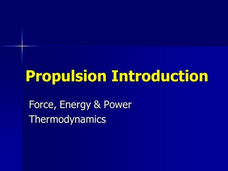 Propulsion Introduction Force, Energy & Power Thermodynamics.