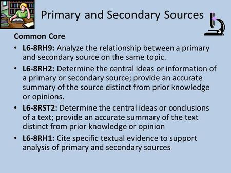 Primary and Secondary Sources Common Core L6-8RH9: Analyze the relationship between a primary and secondary source on the same topic. L6-8RH2: Determine.