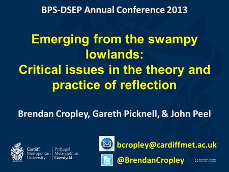 BPS-DSEP Annual Conference 2013 Emerging from the swampy lowlands: Critical issues in the theory and practice of reflection Brendan Cropley, Gareth Picknell,