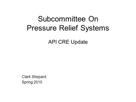 Subcommittee On Pressure Relief Systems API CRE Update Clark Shepard Spring 2010.