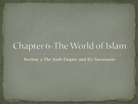 Section 2-The Arab Empire and It's Successors The Arab Empire and Its Successors After Muhammad's death, his successor organized the Arabs and set in.