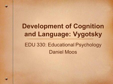 Development of Cognition and Language: Vygotsky EDU 330: Educational Psychology Daniel Moos.