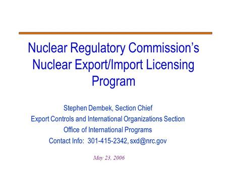 Stephen Dembek, Section Chief Export Controls and International Organizations Section Office of International Programs Contact Info: 301-415-2342,