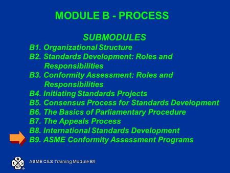 ASME C&S Training Module B9 MODULE B - PROCESS SUBMODULES B1. Organizational Structure B2. Standards Development: Roles and Responsibilities B3. Conformity.