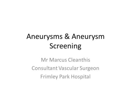 Aneurysms & Aneurysm Screening Mr Marcus Cleanthis Consultant Vascular Surgeon Frimley Park Hospital.
