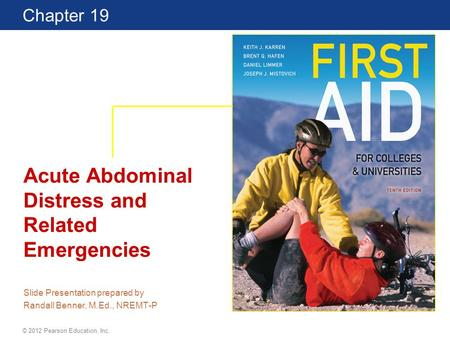 First Aid for Colleges and Universities 10 Edition Chapter 19 © 2012 Pearson Education, Inc. Acute Abdominal Distress and Related Emergencies Slide Presentation.